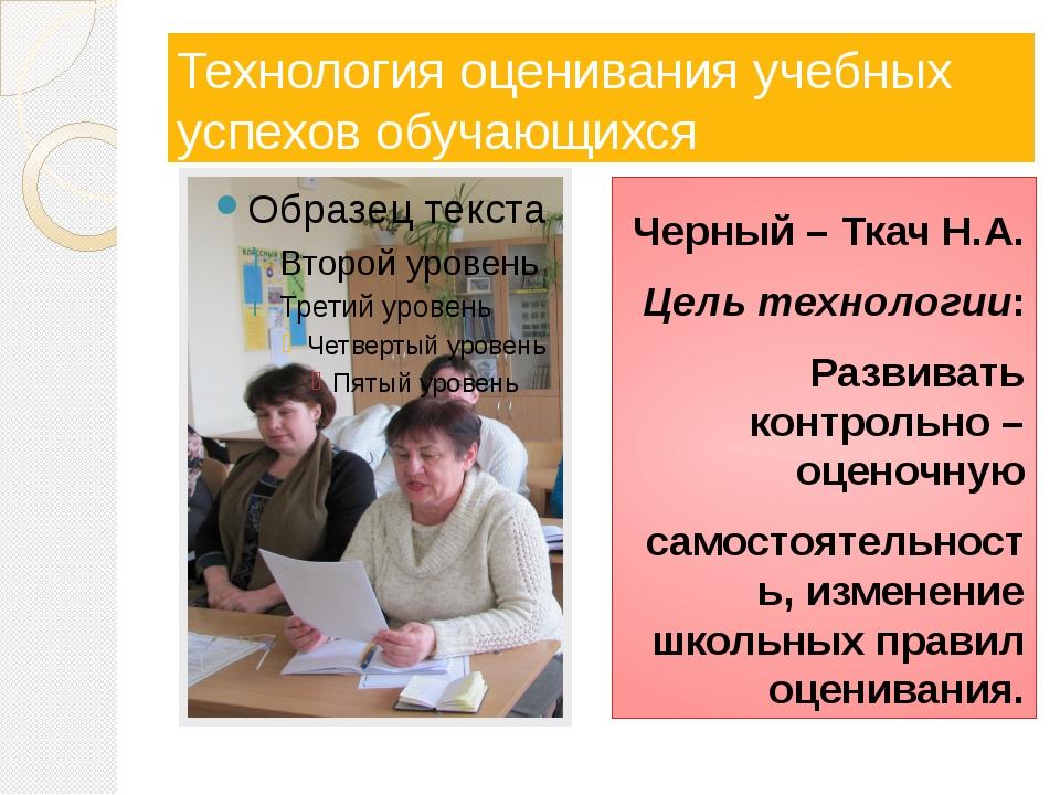 Технология оценивания учебных успехов обучающихся Черный – Ткач Н.А. Цель тех...