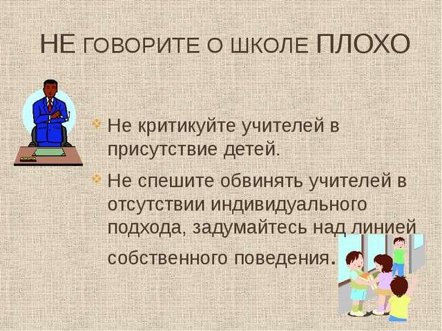 НЕ ГОВОРИТЕ О ШКОЛЕ ПЛОХО Не критикуйте учителей в присутствие детей. Не спеш...