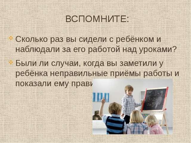 ВСПОМНИТЕ: Сколько раз вы сидели с ребёнком и наблюдали за его работой над ур...