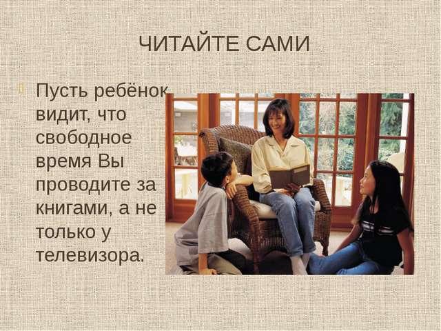 ЧИТАЙТЕ САМИ Пусть ребёнок видит, что свободное время Вы проводите за книгами...