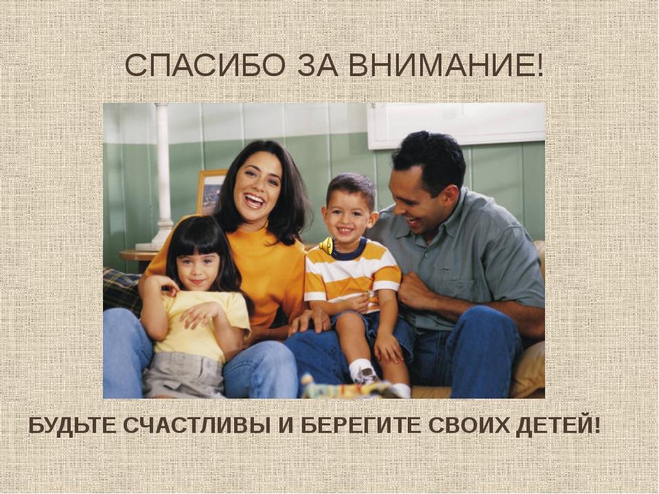 СПАСИБО ЗА ВНИМАНИЕ! БУДЬТЕ СЧАСТЛИВЫ И БЕРЕГИТЕ СВОИХ ДЕТЕЙ!
