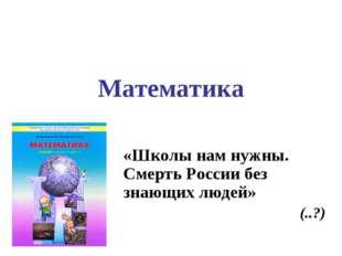 Математика «Школы нам нужны. Смерть России без знающих людей» (..?)