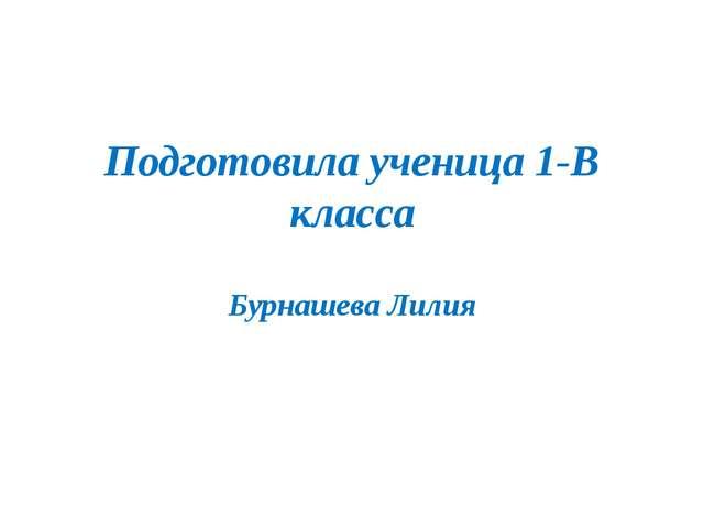 Подготовила ученица 1-В класса Бурнашева Лилия