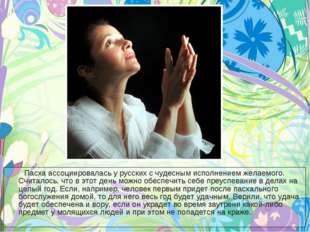 Пасха ассоциировалась у русских с чудесным исполнением желаемого. Считалось,