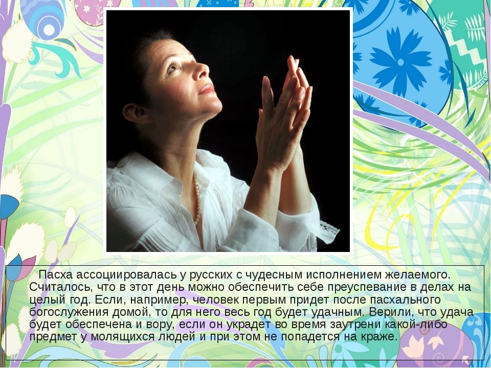 Пасха ассоциировалась у русских с чудесным исполнением желаемого. Считалось,...