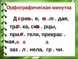 Орфографическая минутка Д . рев . я, м . л . дая, тра . ка, скв . рцы, прил .