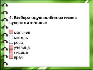 4. Выбери одушевлённые имена существительные мальчик метель роса ученица лиси