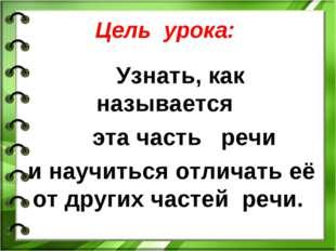 Цель урока: Узнать, как называется эта часть речи и научиться отличать её от
