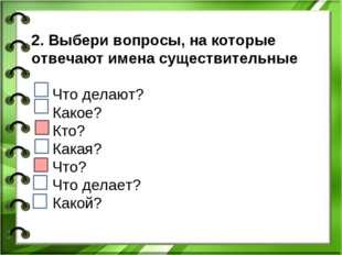 2. Выбери вопросы, на которые отвечают имена существительные Что делают? Како