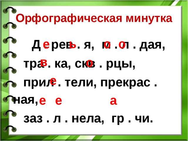 Орфографическая минутка Д . рев . я, м . л . дая, тра . ка, скв . рцы, прил ....
