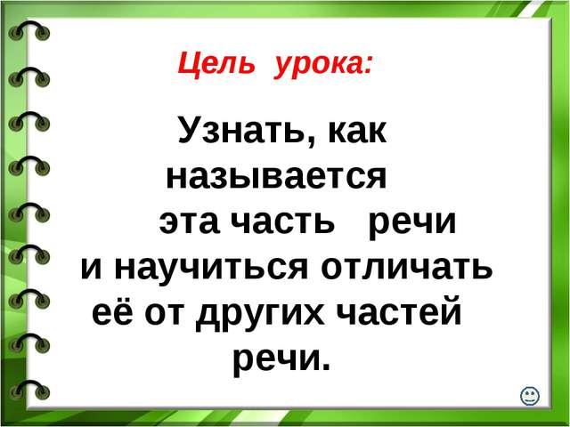 Цель урока: Узнать, как называется эта часть речи и научиться отличать её от...
