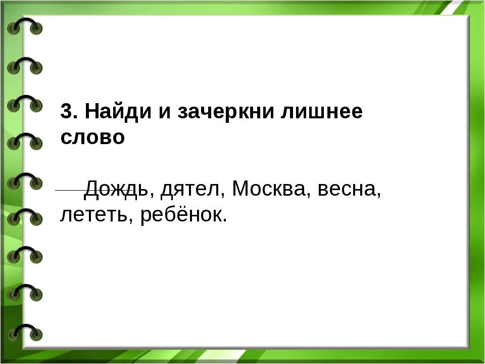 3. Найди и зачеркни лишнее слово Дождь, дятел, Москва, весна, лететь, ребёнок.