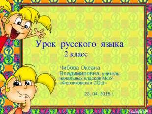 Урок русского языка 2 класс Чибова Оксана Владимировна, учитель начальных кл