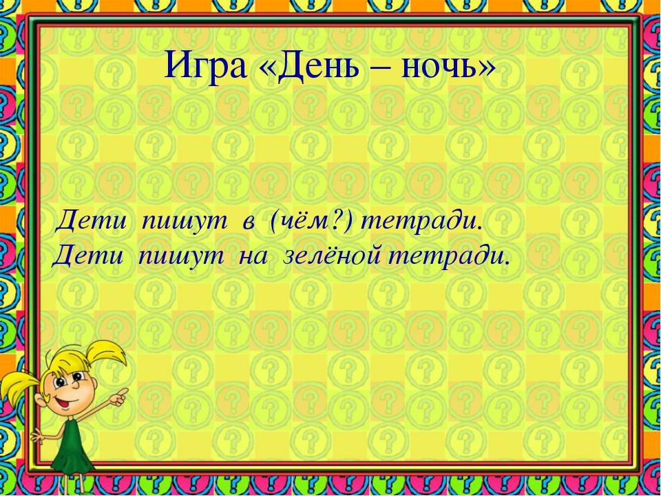 Игра «День – ночь» Дети пишут в (чём?) тетради. Дети пишут на зелёной тетради.