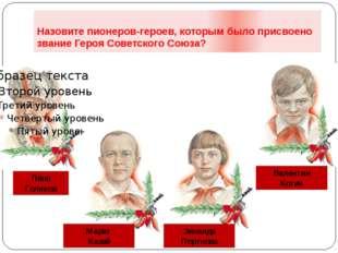 Назовите пионеров-героев, которым было присвоено звание Героя Советского Союз