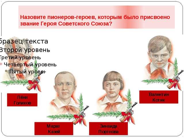 Назовите пионеров-героев, которым было присвоено звание Героя Советского Союз...