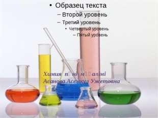 Химия пәні мұғалімі Асанова Асемкул Ужетовна