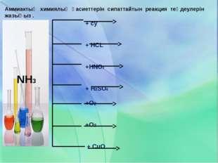 Аммиактың химиялық қасиеттерін сипаттайтын реакция теңдеулерін жазыңыз . + су
