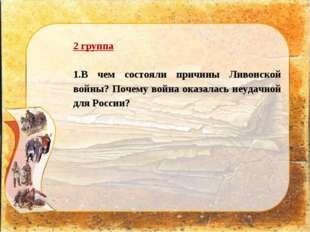 2 группа 1.В чем состояли причины Ливонской войны? Почему война оказалась неу