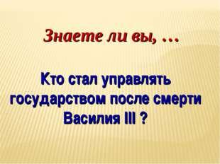 Знаете ли вы, … Кто стал управлять государством после смерти Василия III ?