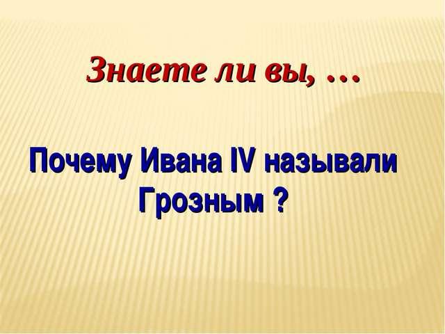 Знаете ли вы, … Почему Ивана IV называли Грозным ?