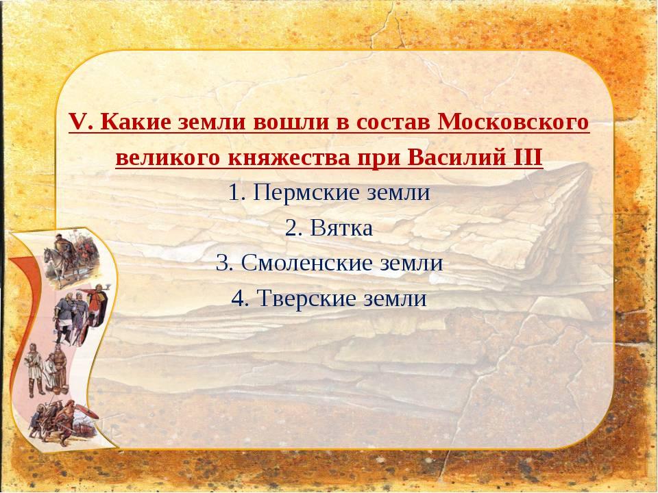 V. Какие земли вошли в состав Московского великого княжества при Василий III...