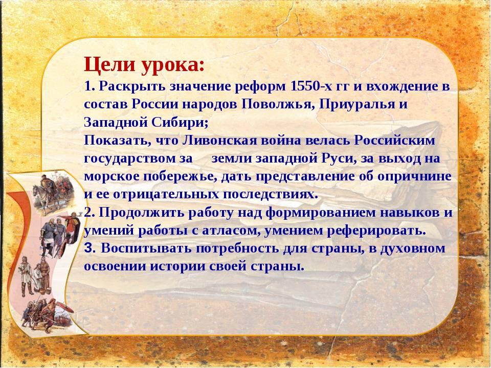 Цели урока: 1. Раскрыть значение реформ 1550-х гг и вхождение в состав России...