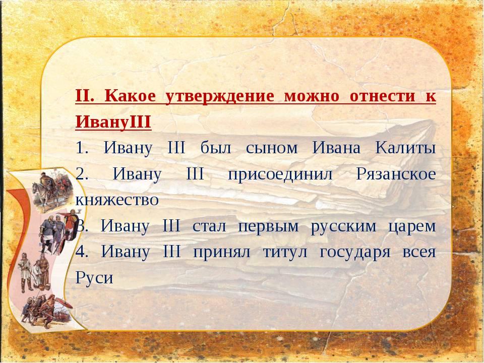 II. Какое утверждение можно отнести к ИвануIII 1. Ивану III был сыном Ивана К...