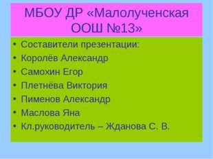 МБОУ ДР «Малолученская ООШ №13» Составители презентации: Королёв Александр Са