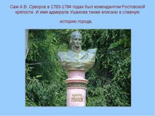 Сам А.В. Суворов в 1783-1784 годах был комендантом Ростовской крепости. И имя
