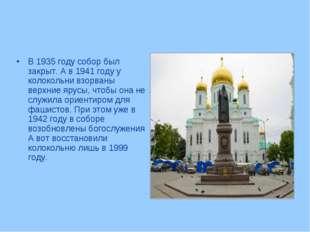В 1935 году собор был закрыт. А в 1941 году у колокольни взорваны верхние яру