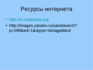 Ресурсы интернета http://ru.wikipedia.org http://images.yandex.ru/yandsearch?