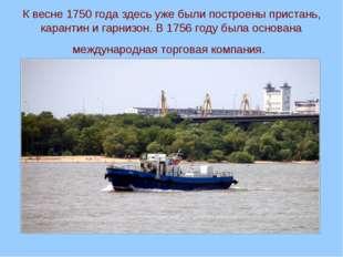 К весне 1750 года здесь уже были построены пристань, карантин и гарнизон. В 1