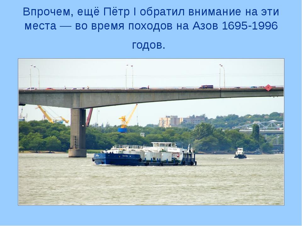 Впрочем, ещё Пётр I обратил внимание на эти места — во время походов на Азов...