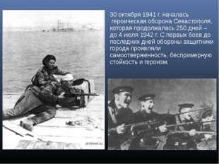 30 октября 1941 г. началась героическая оборона Севастополя, которая продолж
