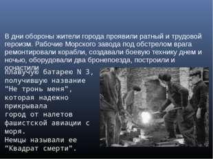 В дни обороны жители города проявили ратный и трудовой героизм. Рабочие Морск