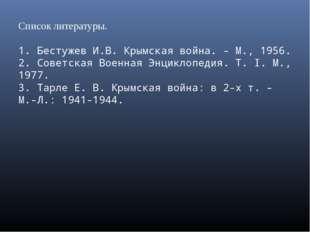 Список литературы. 1. Бестужев И.В. Крымская война. - M., 1956. 2. Советская