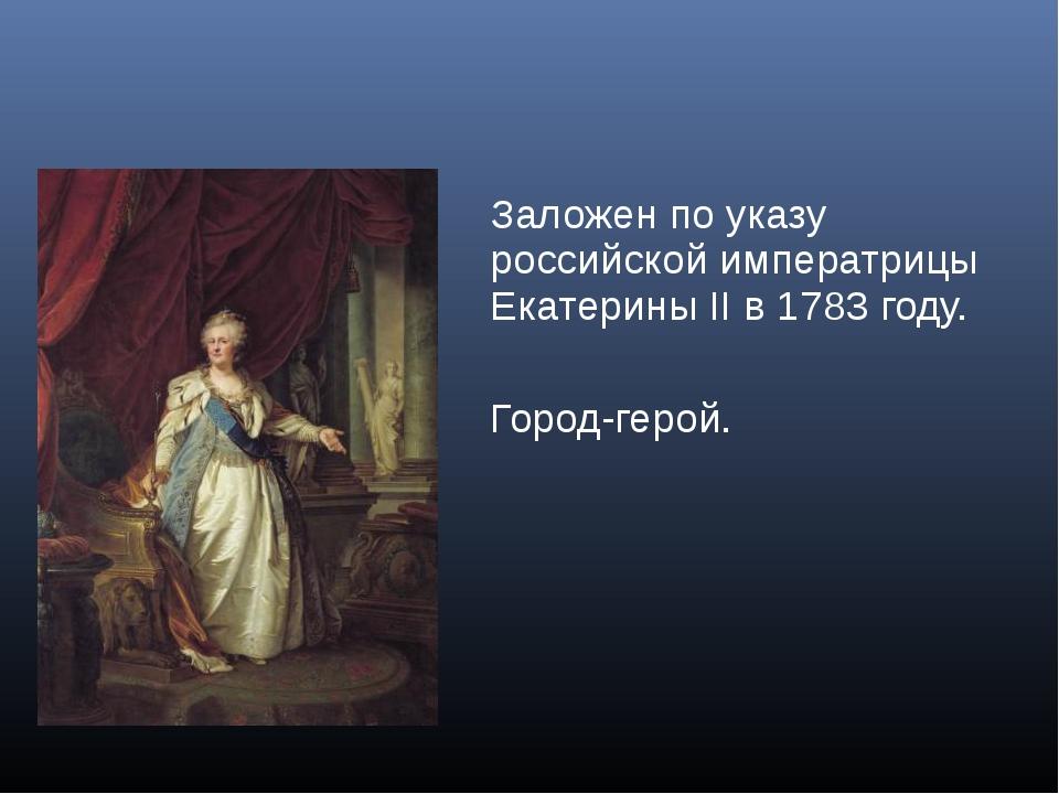 Заложен по указу российской императрицы Екатерины II в 1783 году. Город-герой.