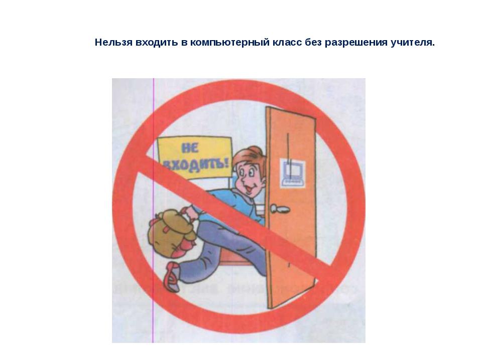 Нельзя входить в компьютерный класс без разрешения учителя.