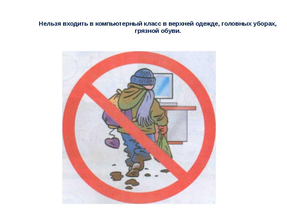 Нельзя входить в компьютерный класс в верхней одежде, головных уборах, грязн...