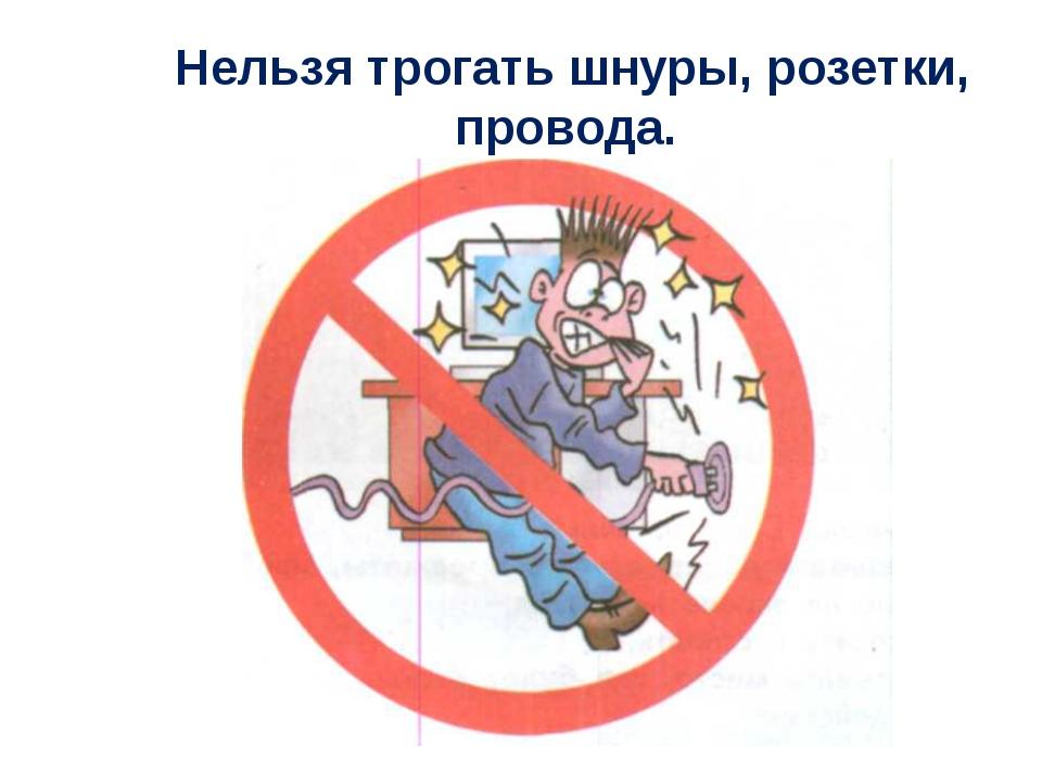 Нельзя трогать шнуры, розетки, провода.