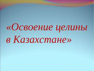 «Освоение целины в Казахстане»