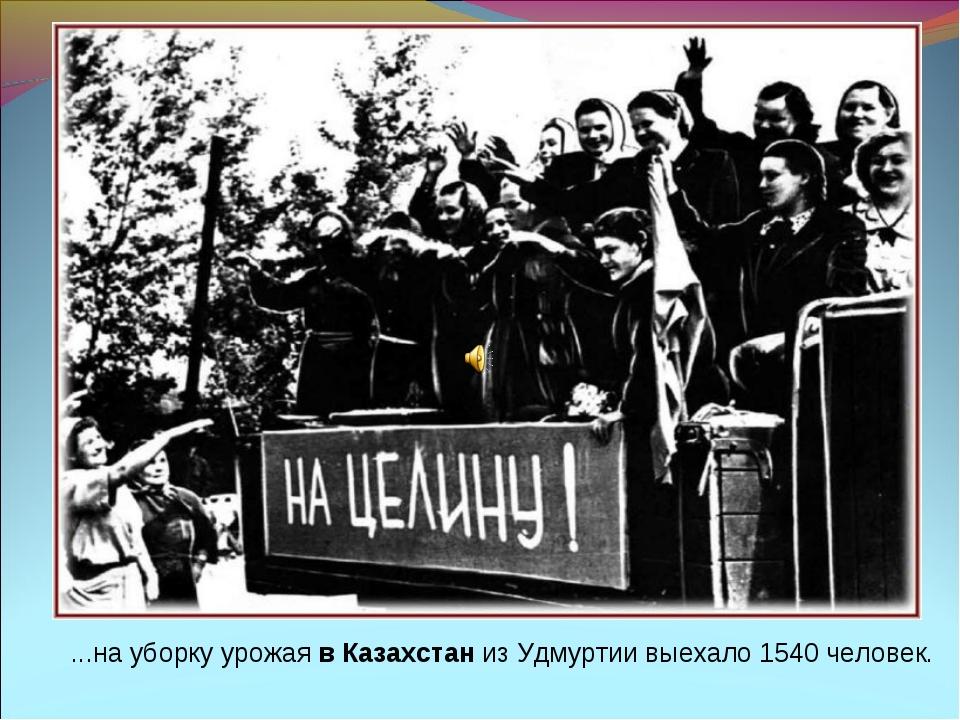 ...на уборку урожая в Казахстан из Удмуртии выехало 1540 человек.