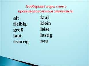 Подберите пары слов с противоположным значением: alt * fleißig groß laut trau