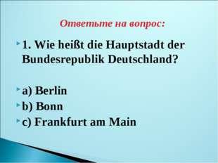 1. Wie heißt die Hauptstadt der Bundesrepublik Deutschland? a) Berlin b) Bonn