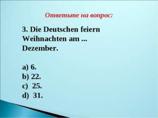 Ответьте на вопрос: 3. Die Deutschen feiern Weihnachten am ... Dezember. a) 6