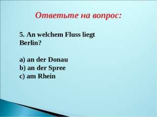 Ответьте на вопрос: 5. An welchem Fluss liegt Berlin? a) an der Donau b) an d