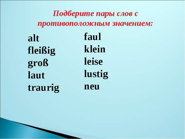 Подберите пары слов с противоположным значением: alt * fleißig groß laut trau...