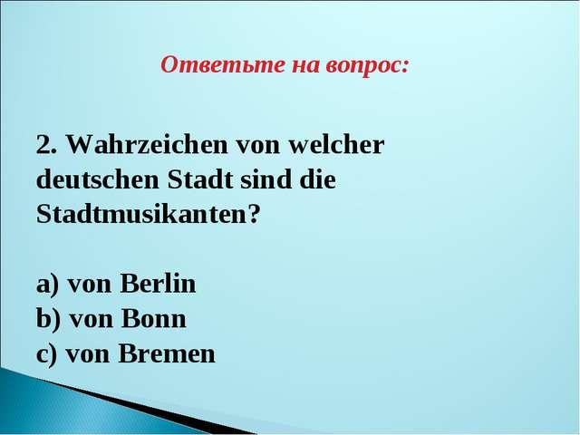 Ответьте на вопрос: 2. Wahrzeichen von welcher deutschen Stadt sind die Stadt...