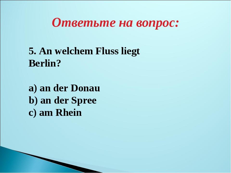 Ответьте на вопрос: 5. An welchem Fluss liegt Berlin? a) an der Donau b) an d...